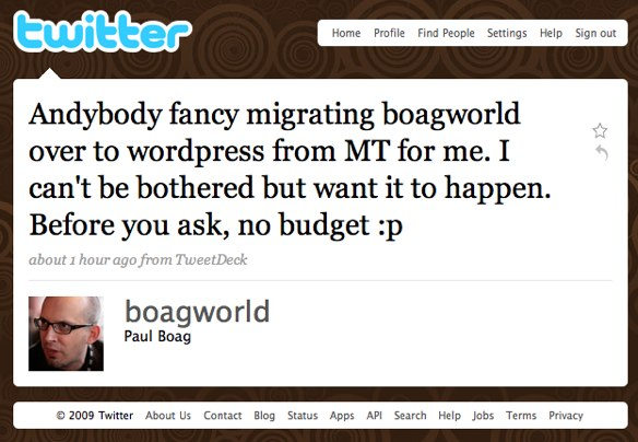 My Tweet: Anybody fancy migrating boagworld over to movable type for me? I cannot be bothered but want it to happen. Before you ask, no budget.