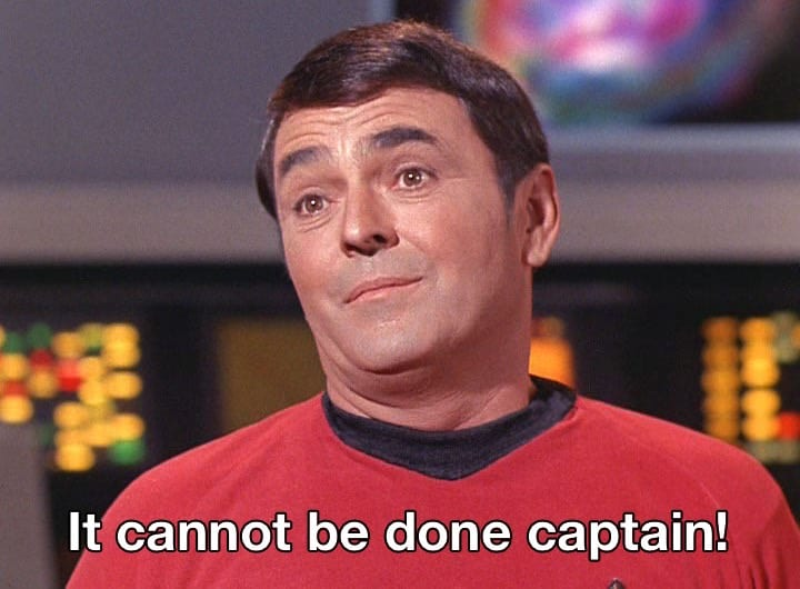 Scotty always told the Captain it couldn't be done. But he would always find a way.